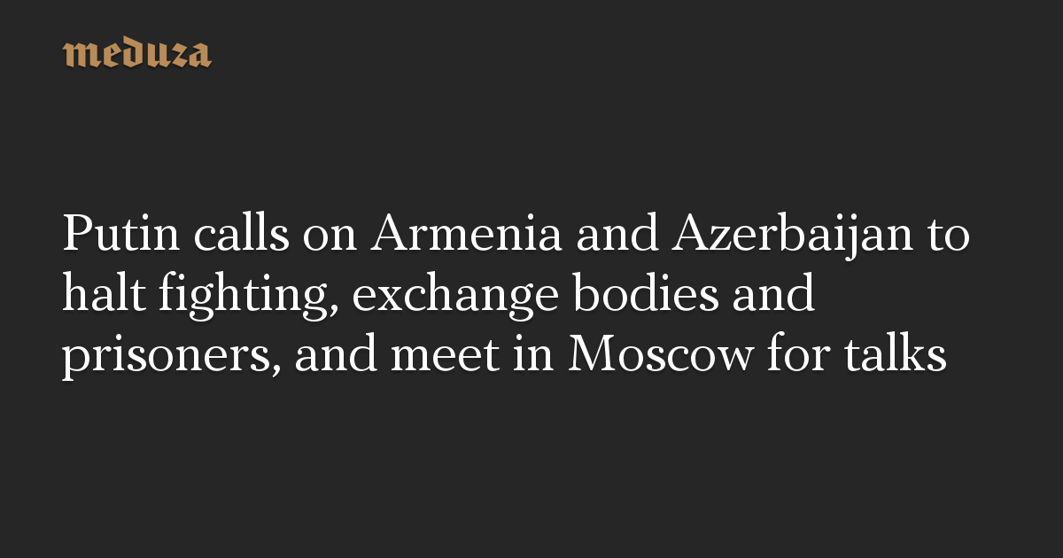 Putin calls on Armenia and Azerbaijan to halt fighting, exchange bodies and prisoners, and meet in Moscow for talks