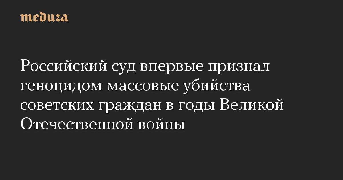Российский суд впервые признал геноцидом массовые убийства советских граждан вгоды Великой Отечественной войны