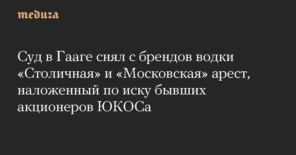 Суд вГааге снял сбрендов водки «Столичная» и«Московская» арест, наложенный поиску бывших акционеров ЮКОСа