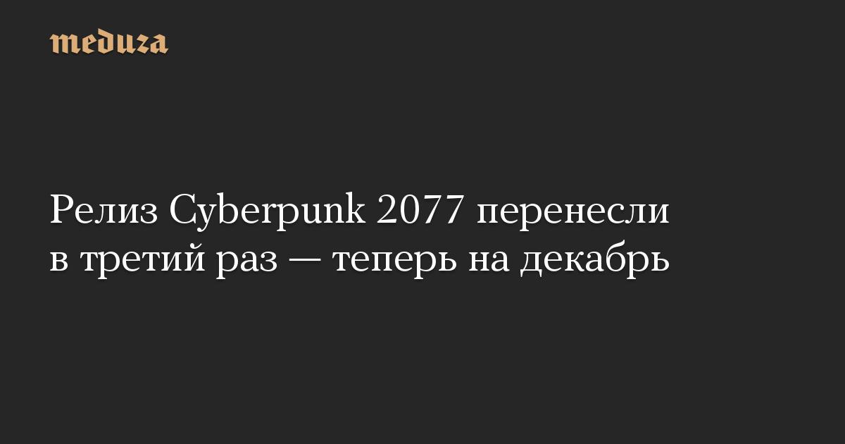 Релиз Cyberpunk 2077 перенесли втретий раз— теперь надекабрь