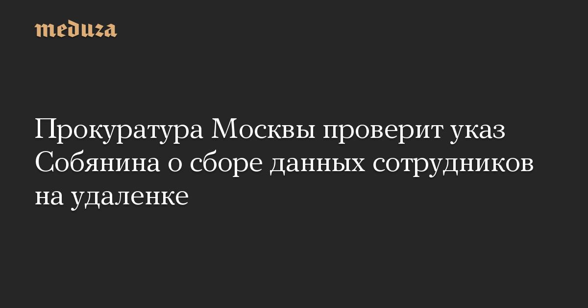 Прокуратура Москвы проверит указ Собянина осборе данных сотрудников наудаленке