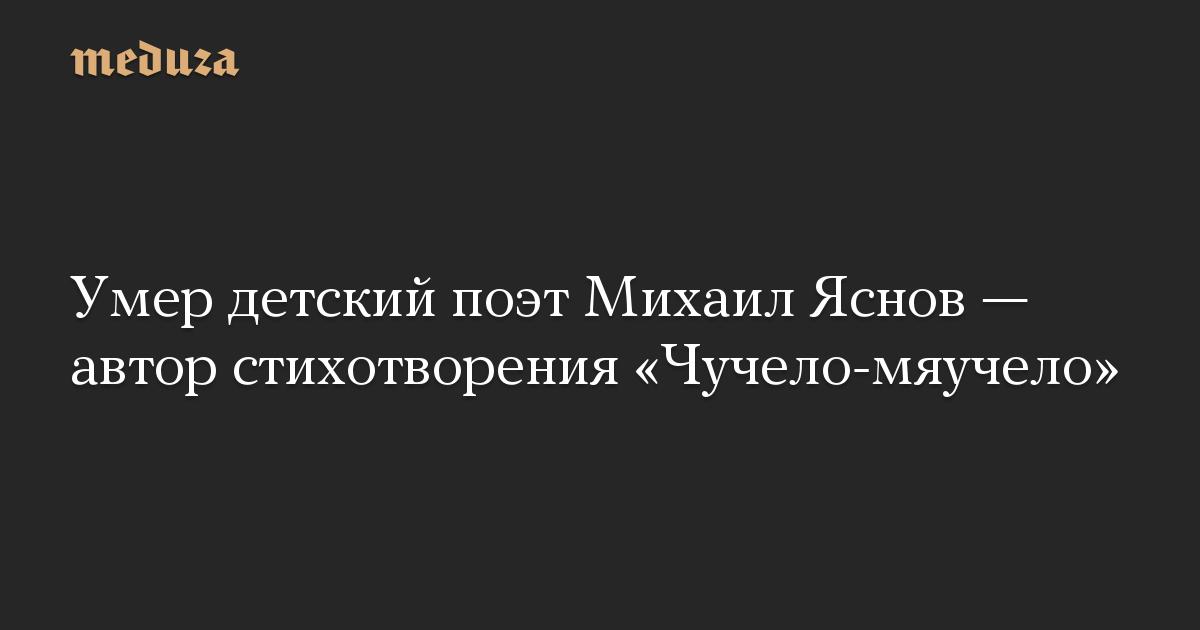 Умер детский поэт Михаил Яснов— автор стихотворения «Чучело-мяучело»
