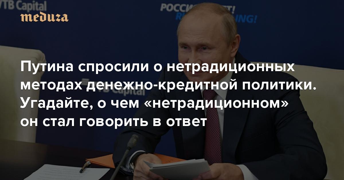 Путина спросили онетрадиционных методах денежно-кредитной политики. Угадайте, очем «нетрадиционном» онстал говорить вответ