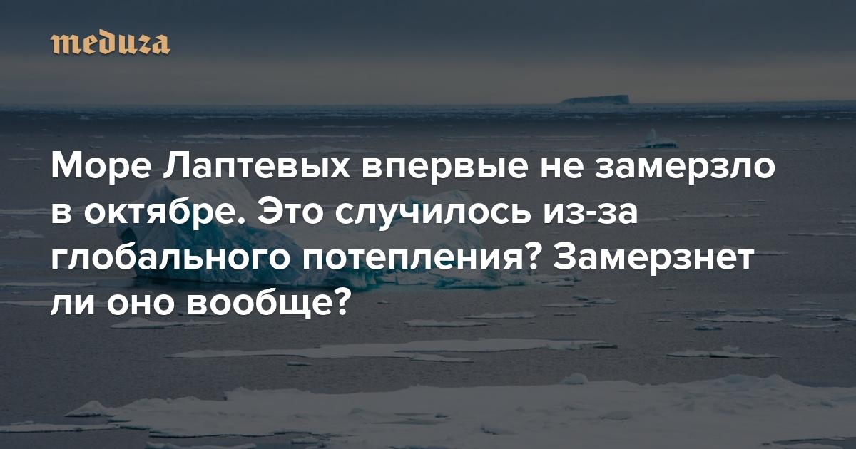 Море Лаптевых впервые незамерзло воктябре. Это случилось из-за глобального потепления? Замерзнетли оно вообще? Иотразитсяли это напогоде? Объясняет климатолог Александр Кислов