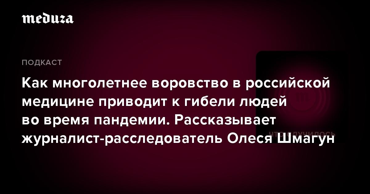 Как многолетнее воровство в российской медицине приводит к гибели людей во время пандемии. Рассказывает журналист-расследователь Олеся Шмагун — Meduza