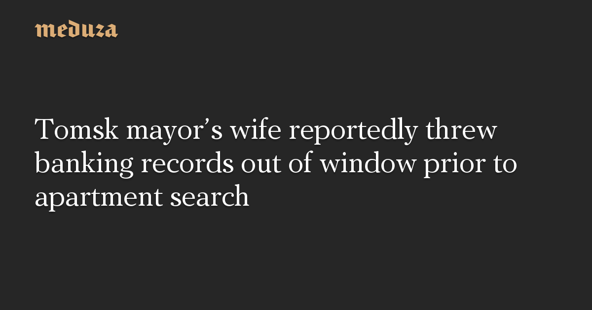 Tomsk mayor's wife reportedly threw banking records out of window prior to apartment search