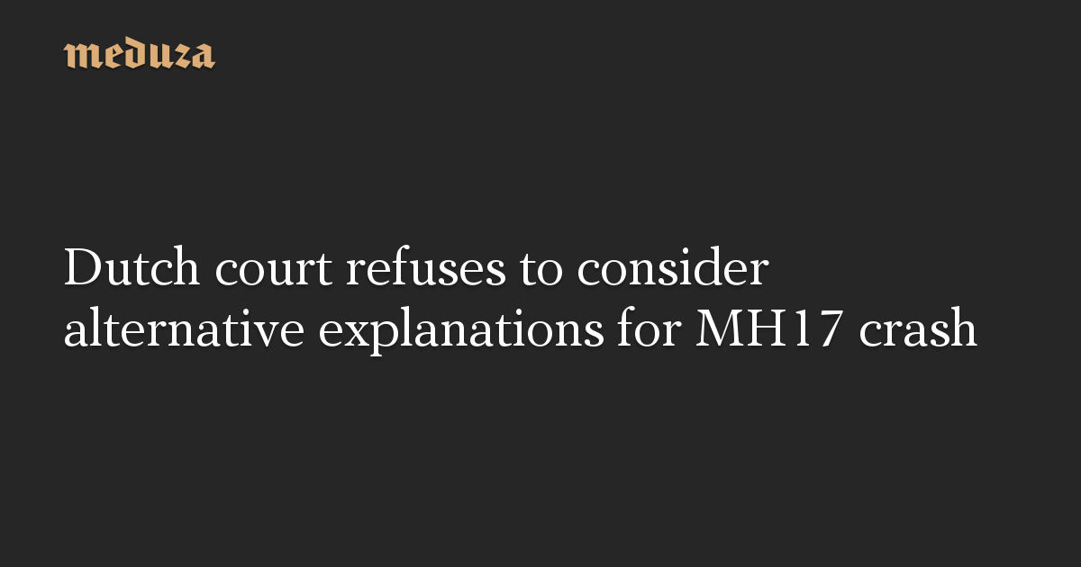 Dutch court refuses to consider alternative explanations for MH17 crash