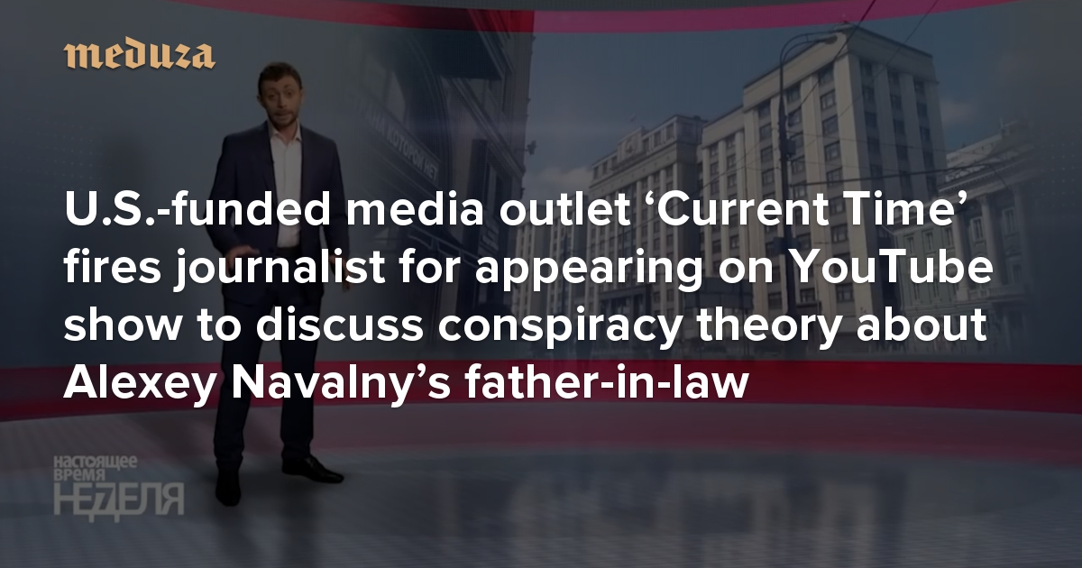 U.S.-funded media outlet 'Current Time' fires journalist for appearing on YouTube show to discuss conspiracy theory about Alexey Navalny's father-in-law — Meduza
