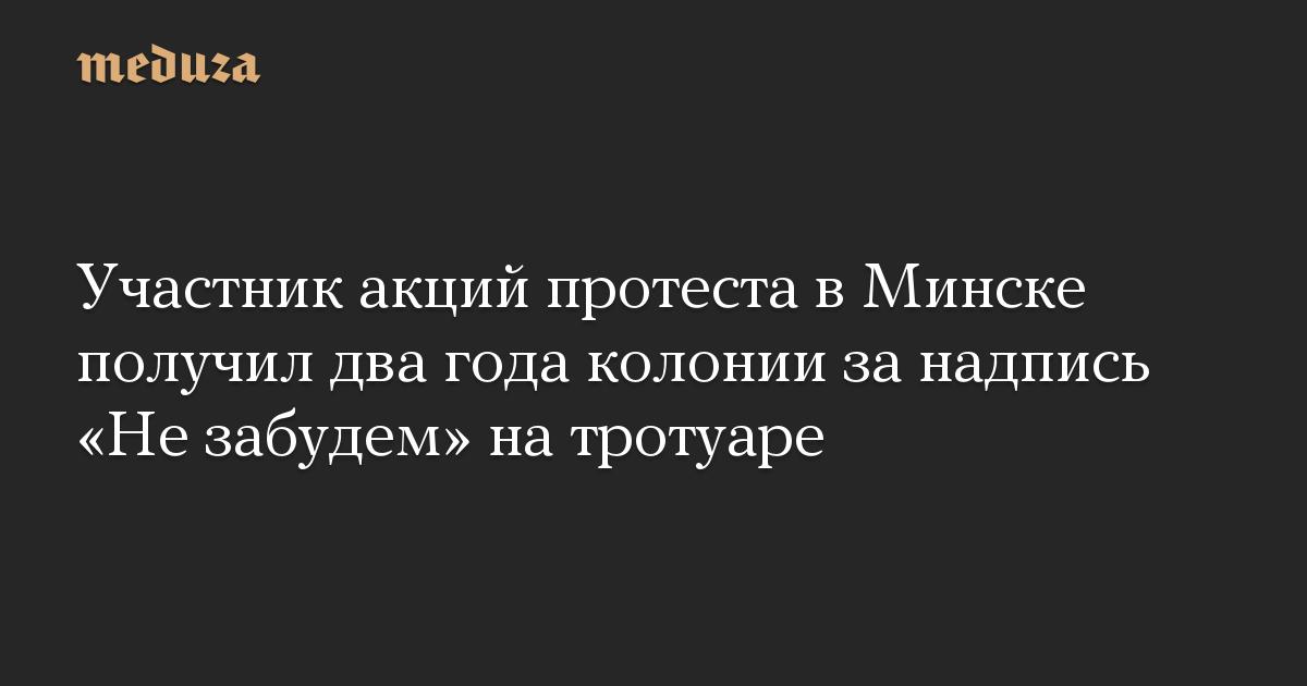 Участник акций протеста в Минске получил два года колонии за надпись Не забудем на тротуаре