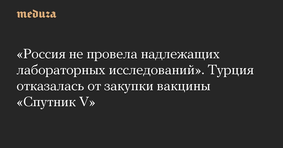 Россия не провела надлежащих лабораторных исследований. Турция отказалась от закупки вакцины Спутник V