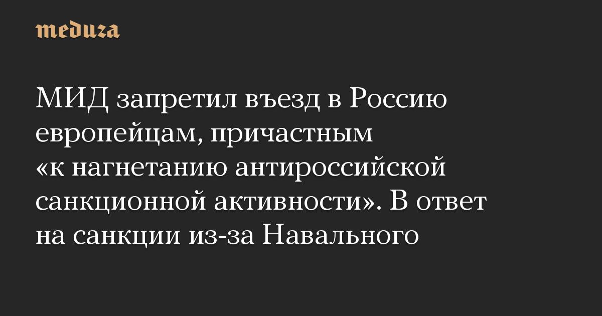 МИД запретил въезд вРоссию европейцам, причастным «кнагнетанию антироссийской санкционной активности». Вответ насанкции из-за Навального