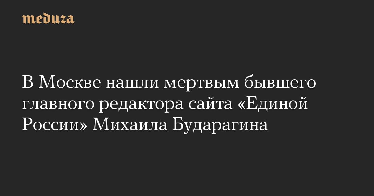 В Москве нашли мертвым бывшего главного редактора сайта Единой России Михаила Бударагина