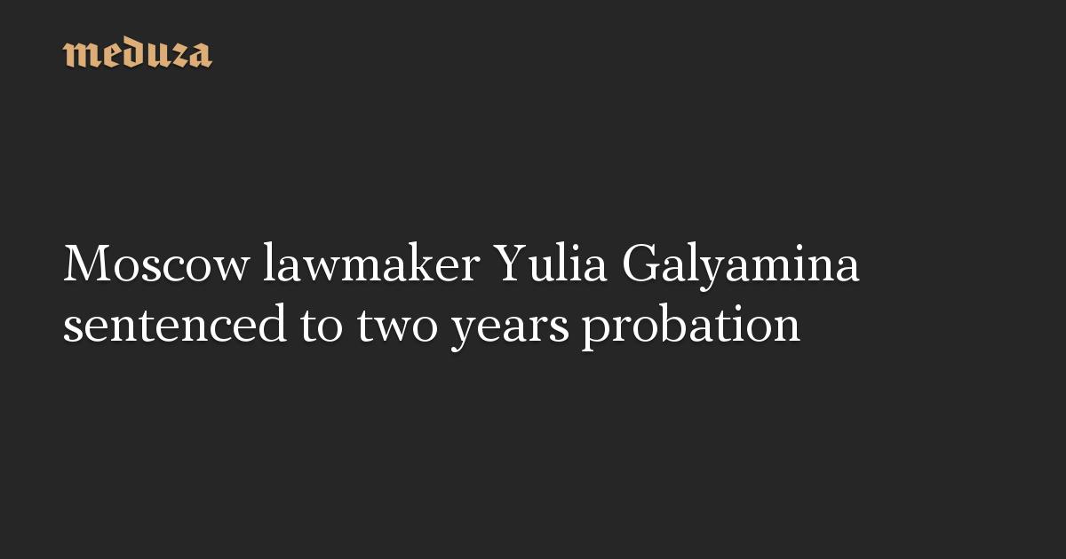 Moscow lawmaker Yulia Galyamina sentenced to two years probation