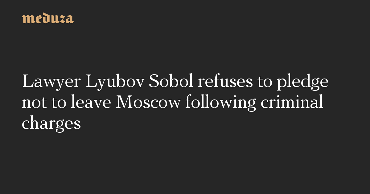 Lawyer Lyubov Sobol refuses to pledge not to leave Moscow following criminal charges