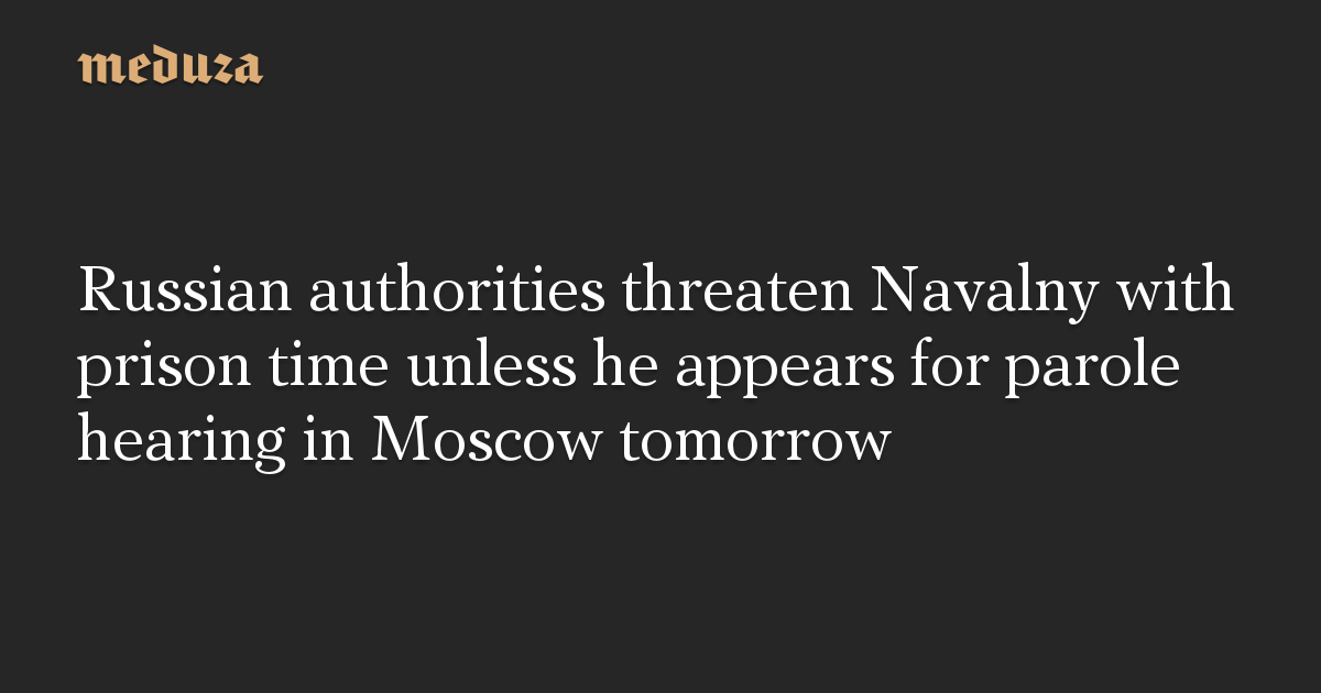 Russian authorities threaten Navalny with prison time unless he appears for parole hearing in Moscow tomorrow