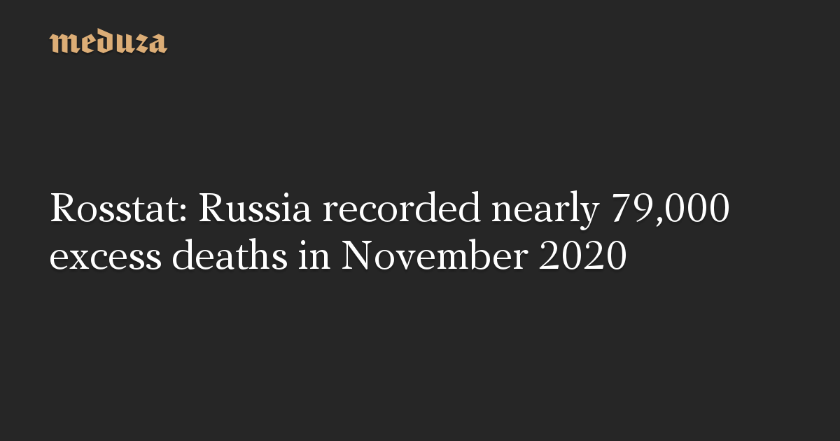 Rosstat: Russia recorded nearly 79,000 excess deaths in November 2020
