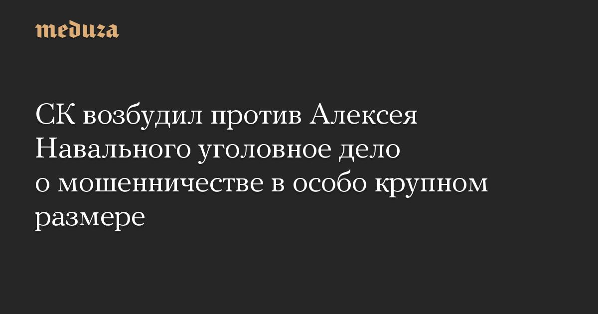 СКвозбудил против Алексея Навального уголовное дело омошенничестве вособо крупном размере