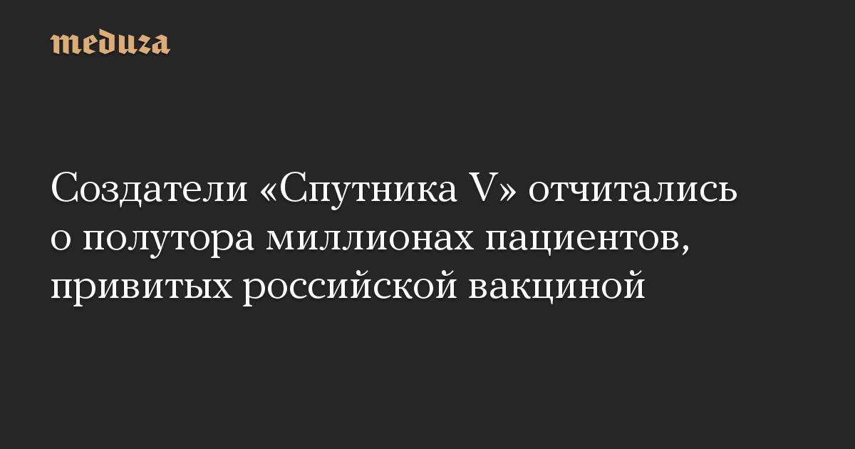 Создатели Спутника V отчитались о полутора миллионах пациентов, привитых российской вакциной