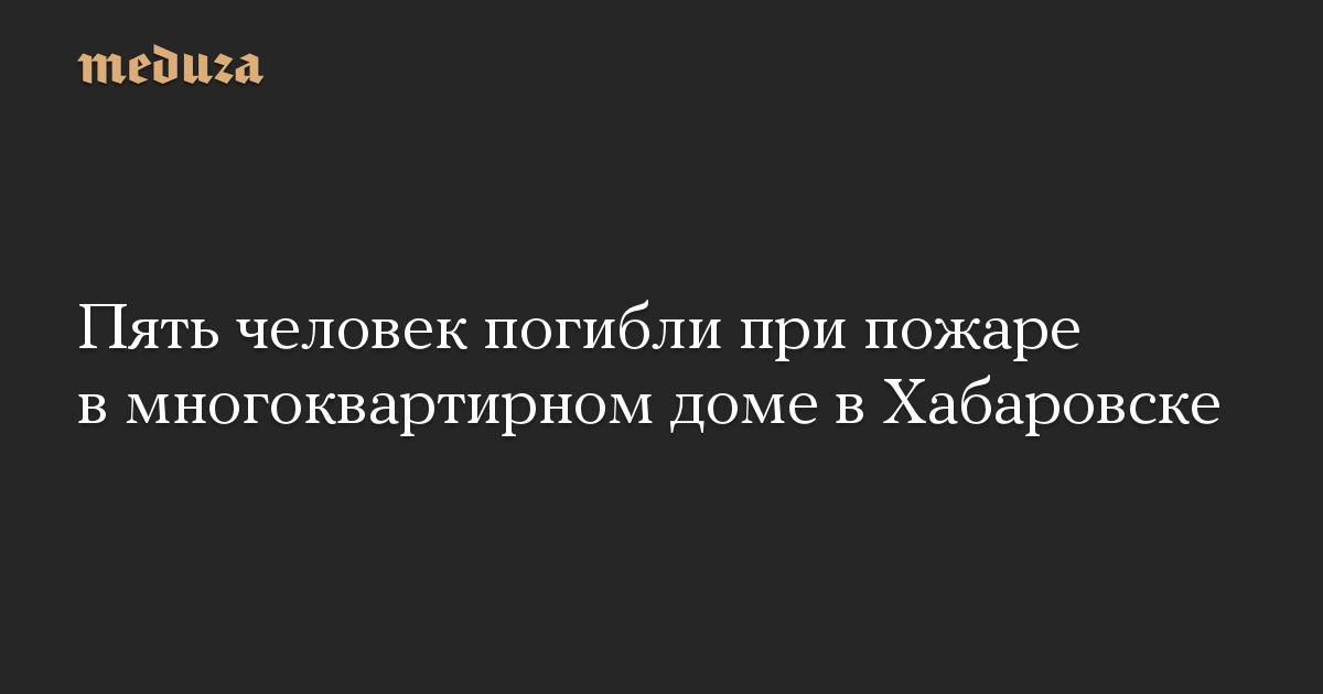 Пять человек погибли при пожаре в многоквартирном доме в Хабаровске