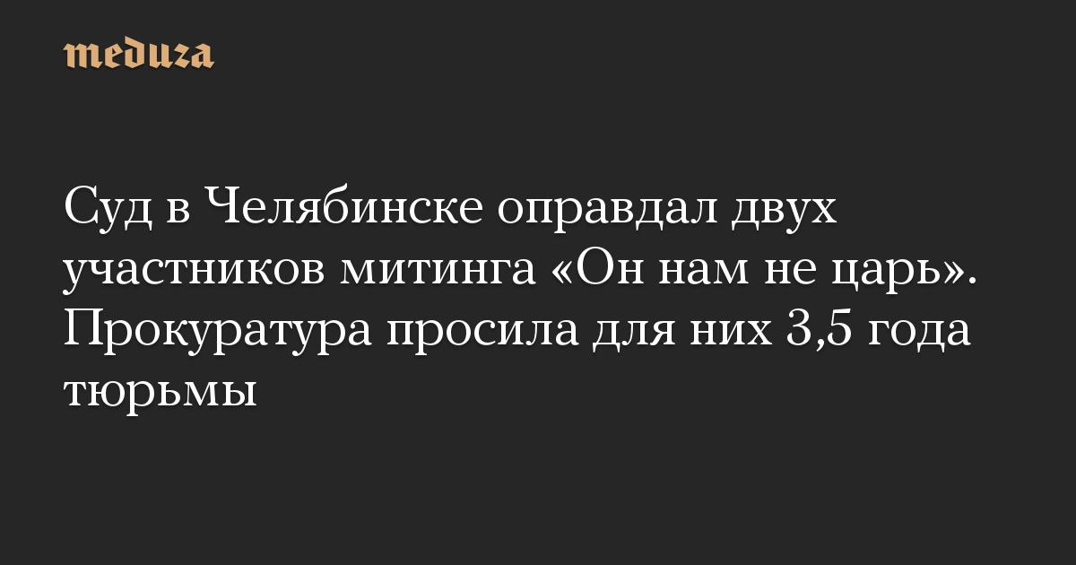 Суд в Челябинске оправдал двух участников митинга Он нам не царь. Прокуратура просила для них 3,5 года тюрьмы