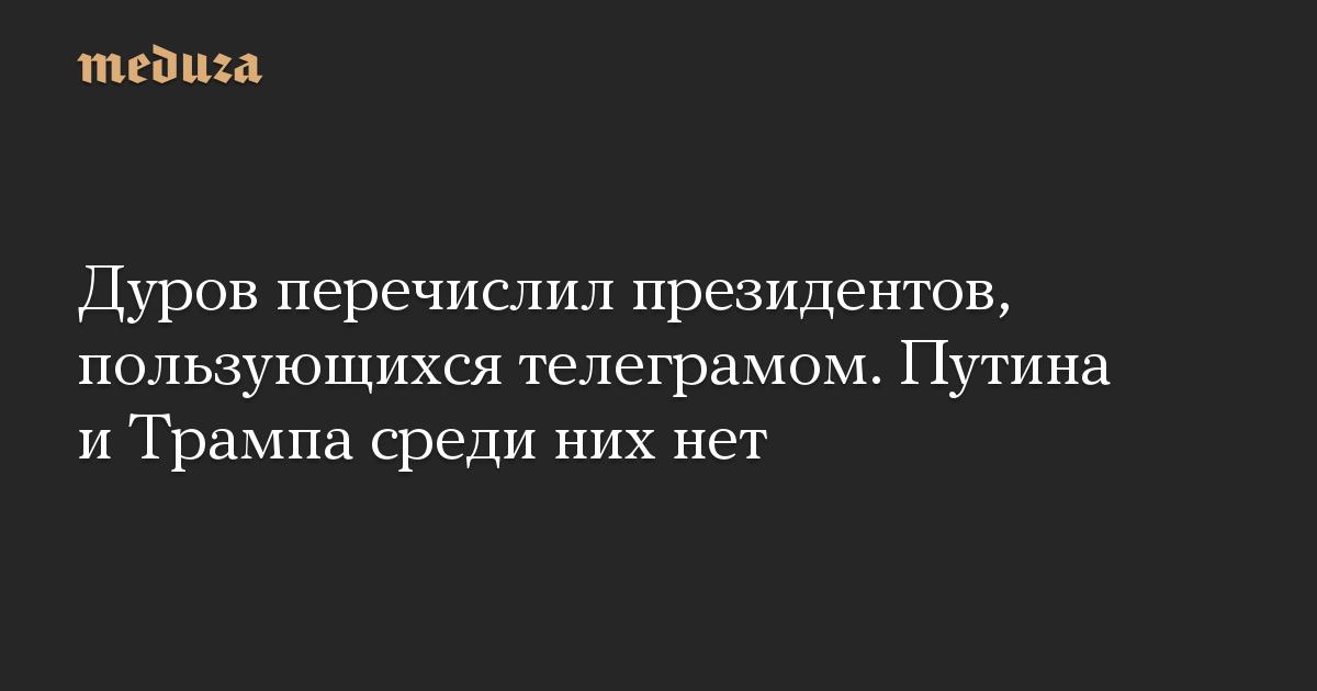 Дуров перечислил президентов, пользующихся телеграмом. Путина и Трампа среди них нет