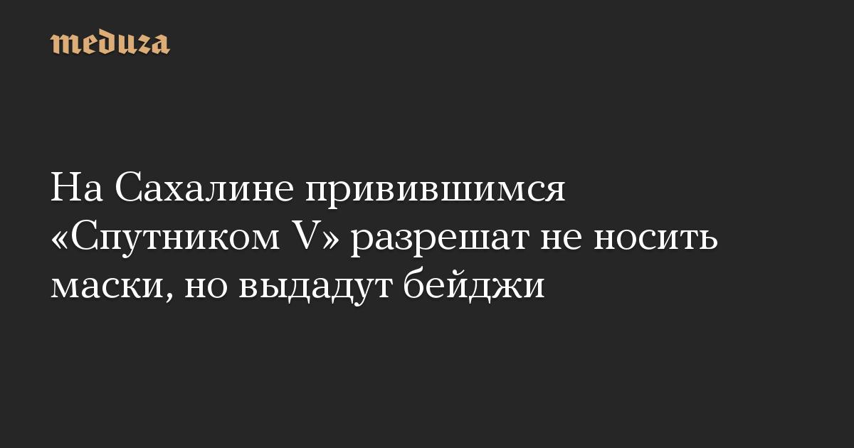 На Сахалине привившимся Спутником V разрешат не носить маски, но выдадут бейджи