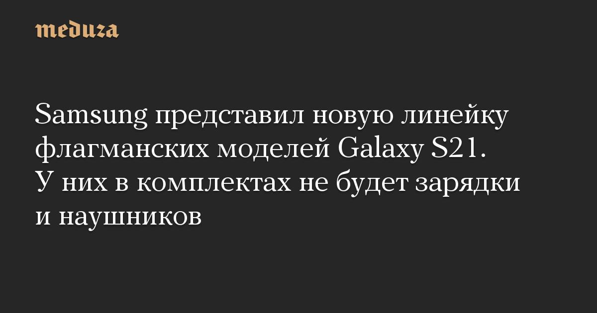 Samsung представил новую линейку флагманских моделей Galaxy S21. У них в комплектах не будет зарядки и наушников