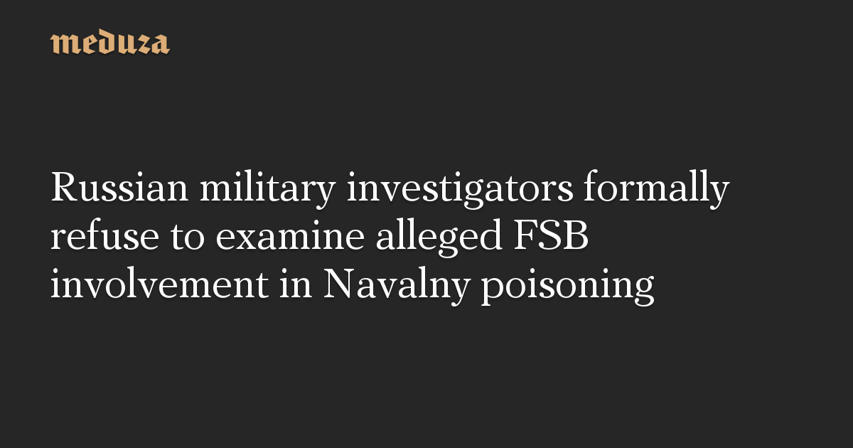 Russian military investigators formally refuse to examine alleged FSB involvement in Navalny poisoning