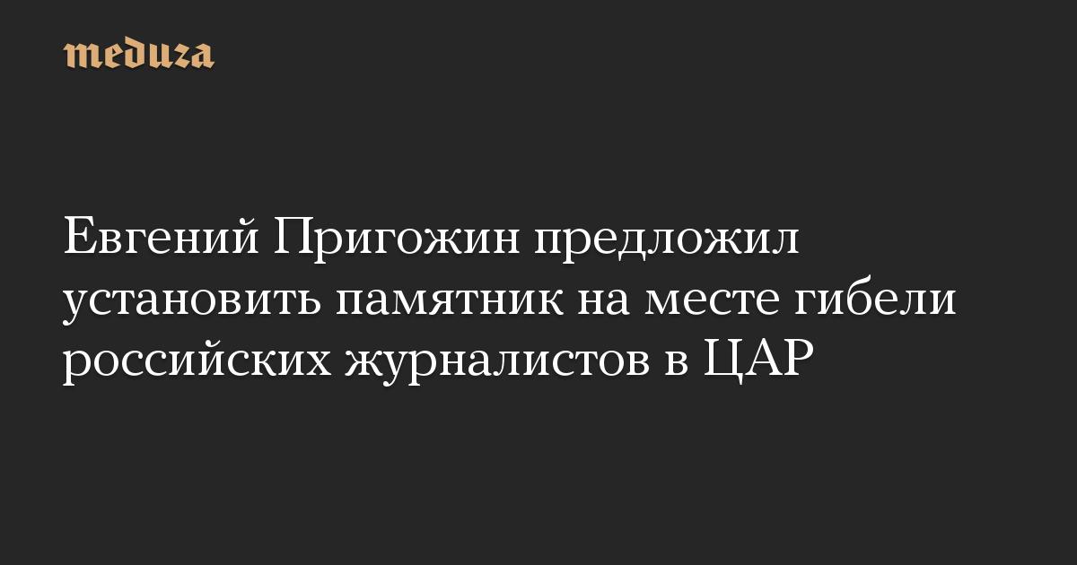 Евгений Пригожин предложил установить памятник на месте гибели российских журналистов в ЦАР