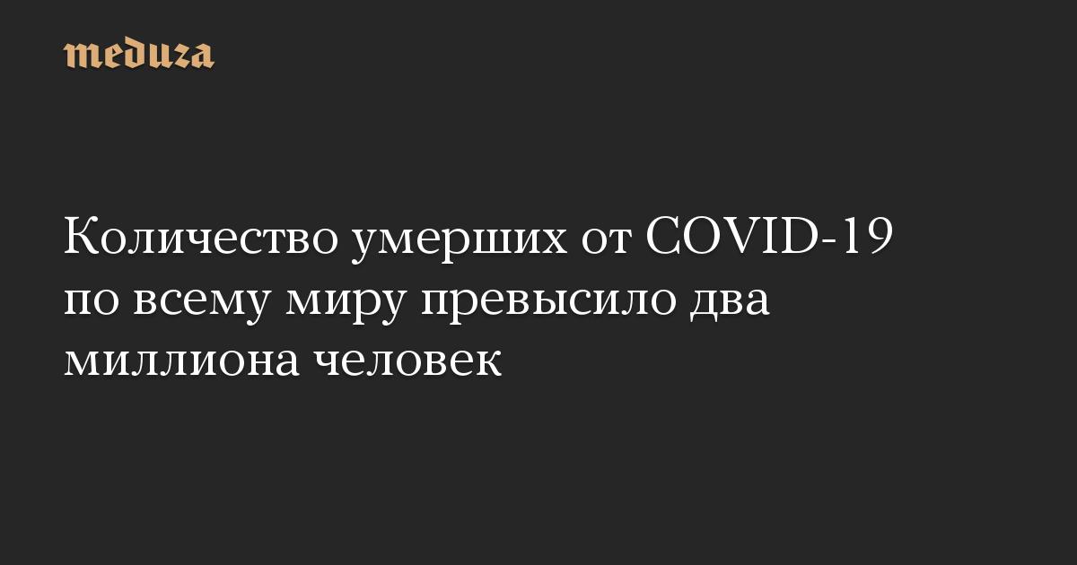 Количество умерших от COVID-19 по всему миру превысило два миллиона человек