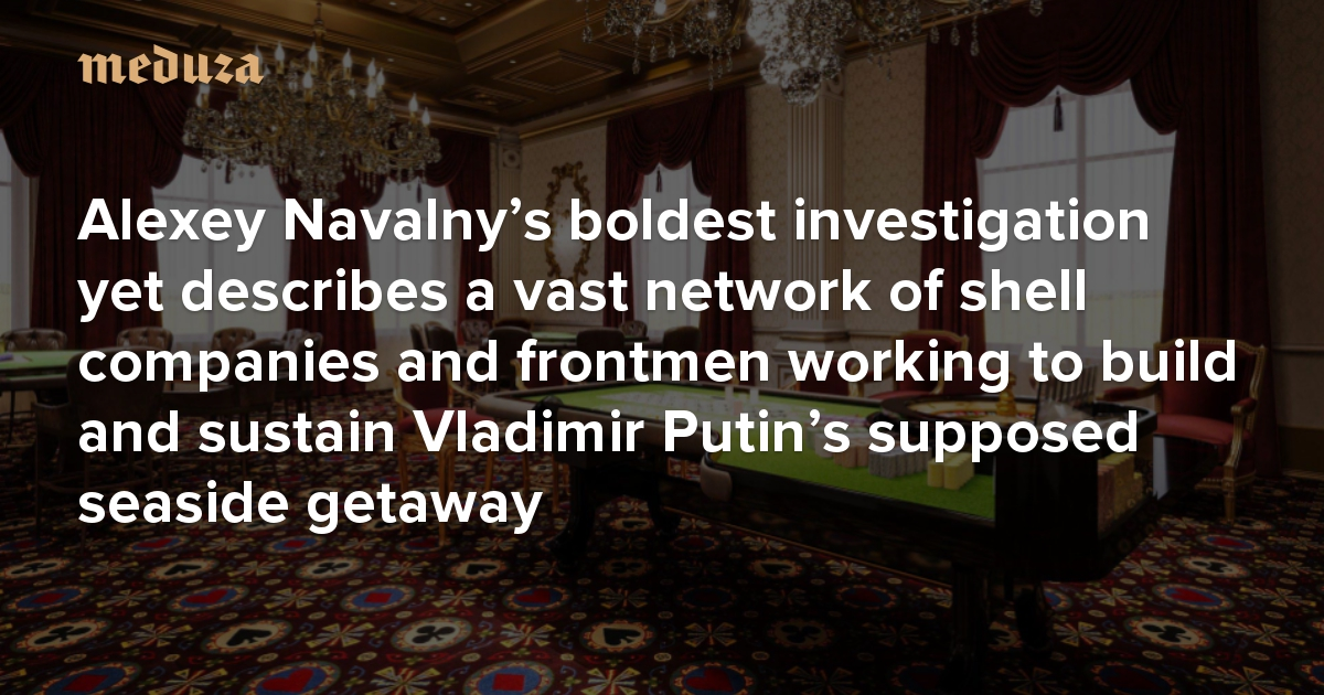 Following the money Alexey Navalny's boldest investigation yet describes a vast network of shell companies and frontmen working to build and sustain Vladimir Putin's supposed seaside getaway — Meduza