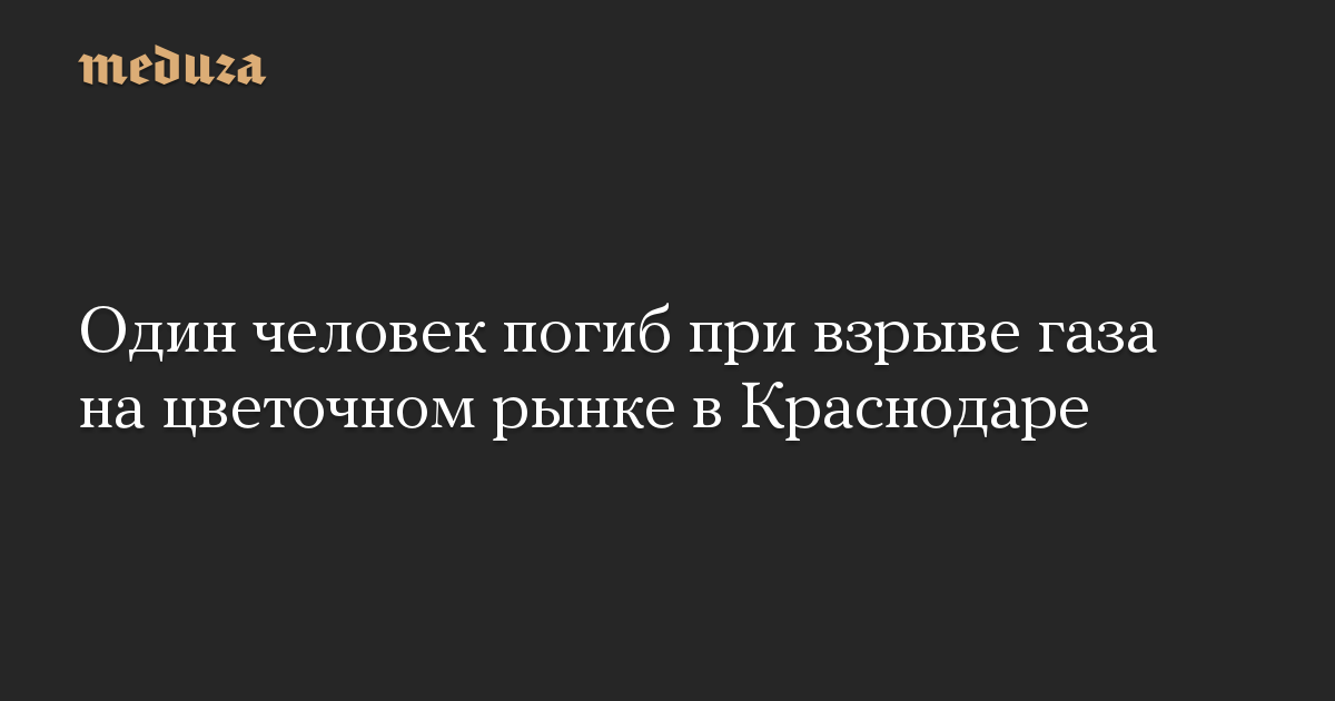 Один человек погиб при взрыве газа на цветочном рынке в Краснодаре