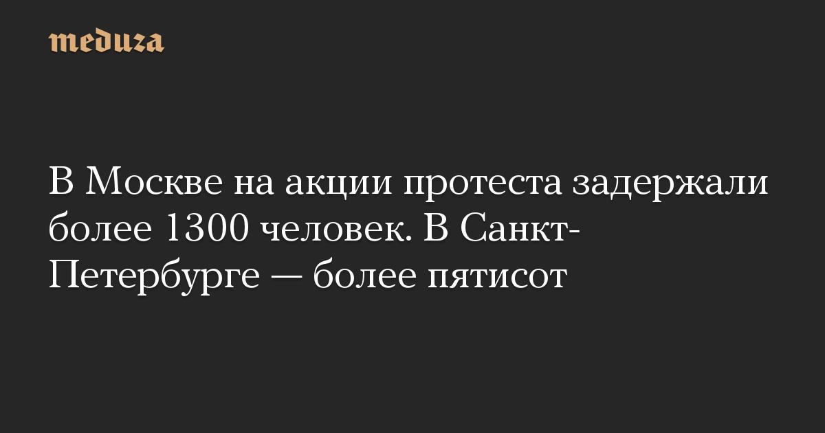 В Москве на акции протеста задержали более 1300 человек. В Санкт-Петербурге  более пятисот