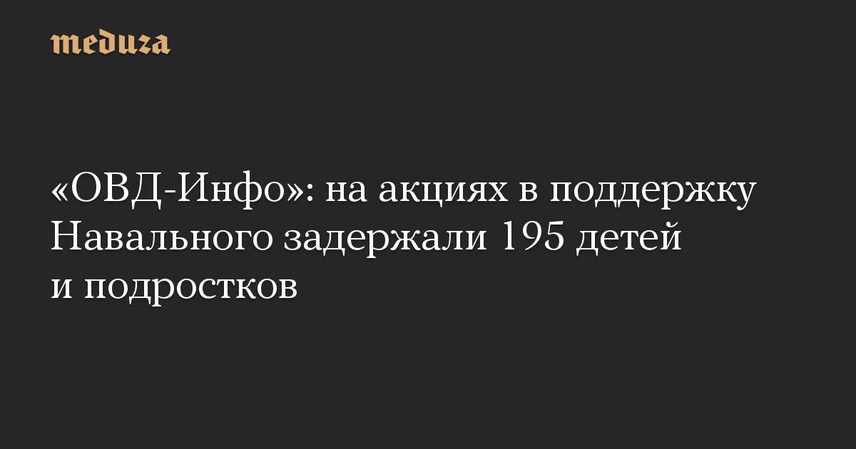 «ОВД-Инфо»: наакциях вподдержку Навального задержали 195 детей иподростков