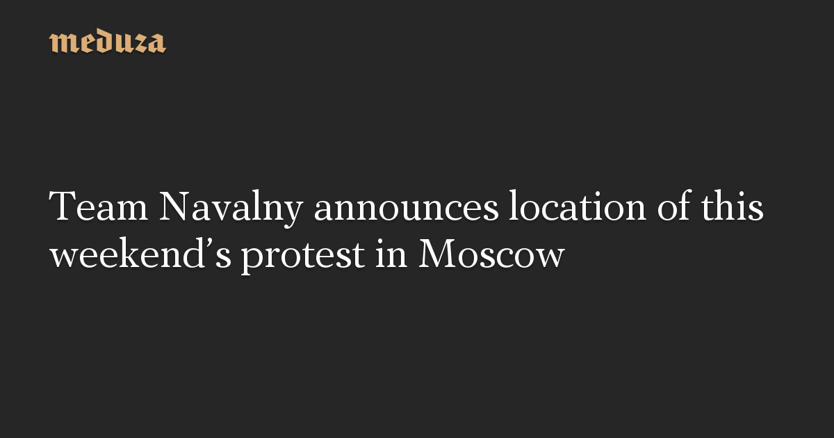 Team Navalny announces location of this weekend's protest in Moscow