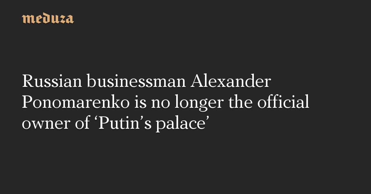 Russian businessman Alexander Ponomarenko is no longer the official owner of 'Putin's palace'