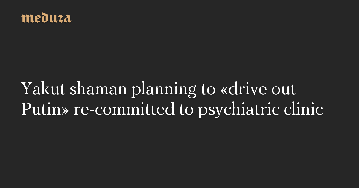 Yakut shaman planning to«drive out Putin» re-committed topsychiatric clinic