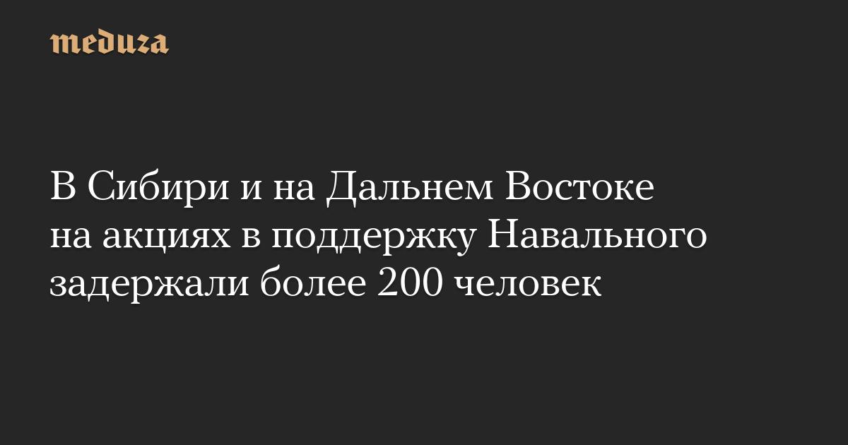 ВСибири инаДальнем Востоке наакциях вподдержку Навального задержали более 200 человек