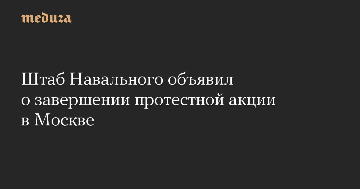 Штаб Навального объявил озавершении протестной акции вМоскве