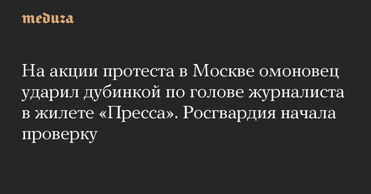 На акции протеста в Москве омоновец ударил дубинкой по голове журналиста в жилете Пресса. Росгвардия начала проверку