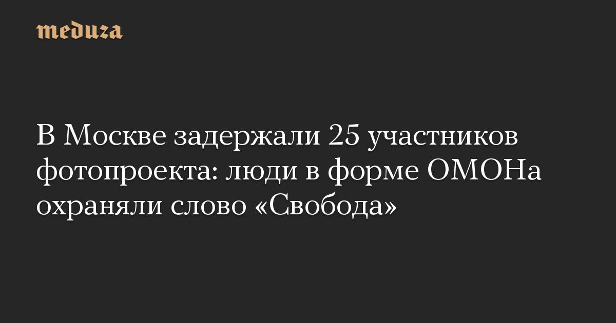ВМоскве задержали 25 участников фото-проекта: люди вформе ОМОНа охраняли слово «Свобода»