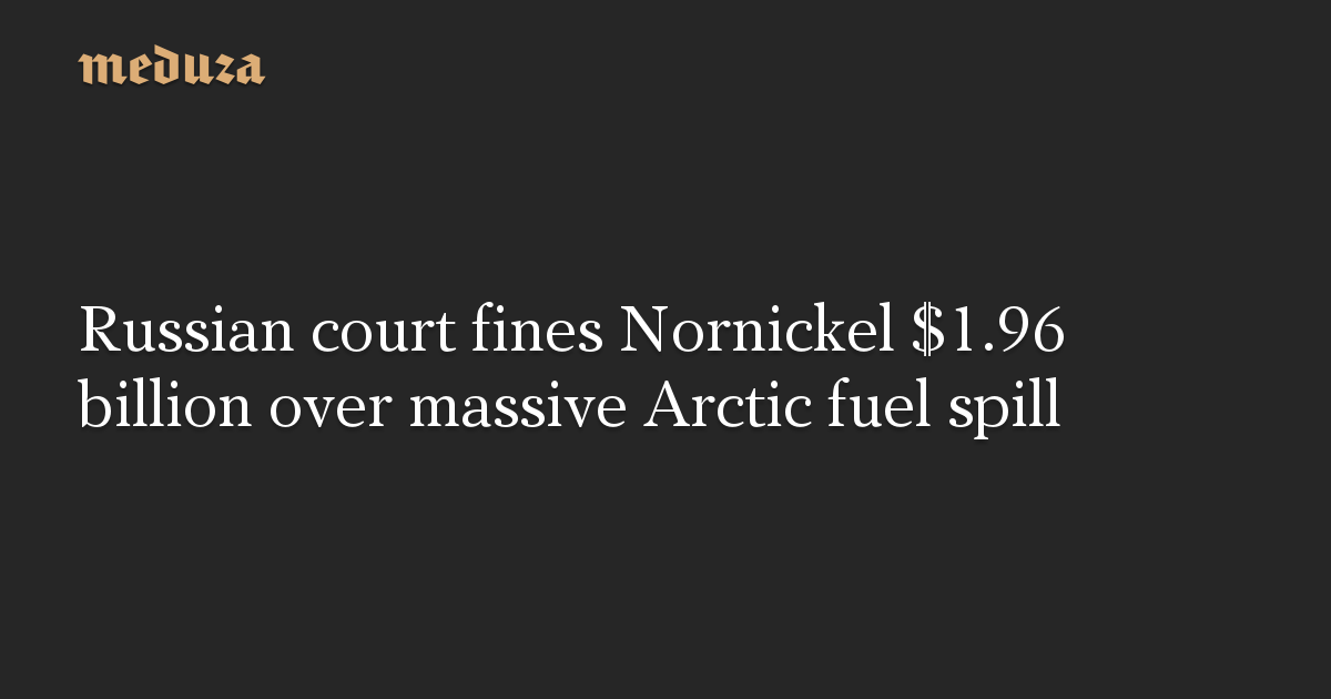 Russian court fines Nornickel .96 billion over massive Arctic fuel spill