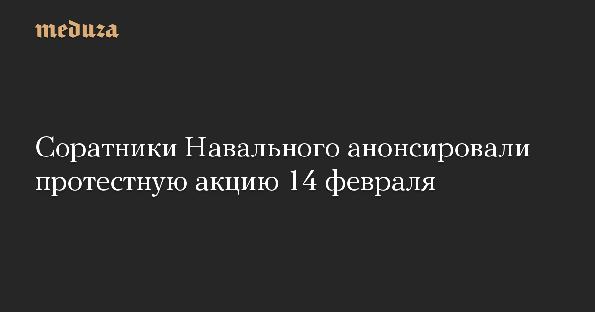 Соратники Навального анонсировали протестную акцию 14февраля