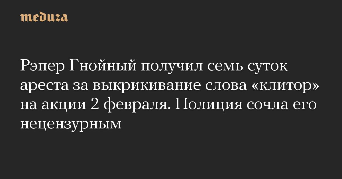 Рэпер Гнойный получил семь суток ареста завыкрикивание слова «клитор» наакции 2февраля. Полиция сочла его нецензурным