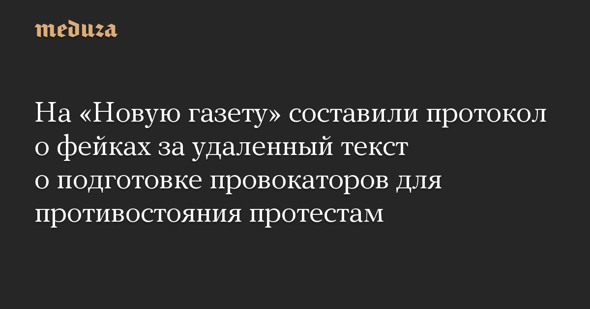 На Новую газету составили протокол о фейках за удаленный текст о подготовке провокаторов для противостояния протестам