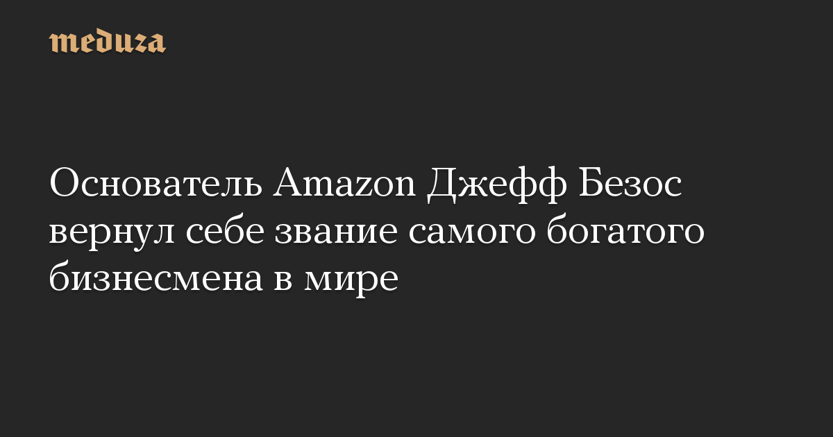 Основатель Amazon Джефф Безос вернул себе звание самого богатого бизнесмена в мире