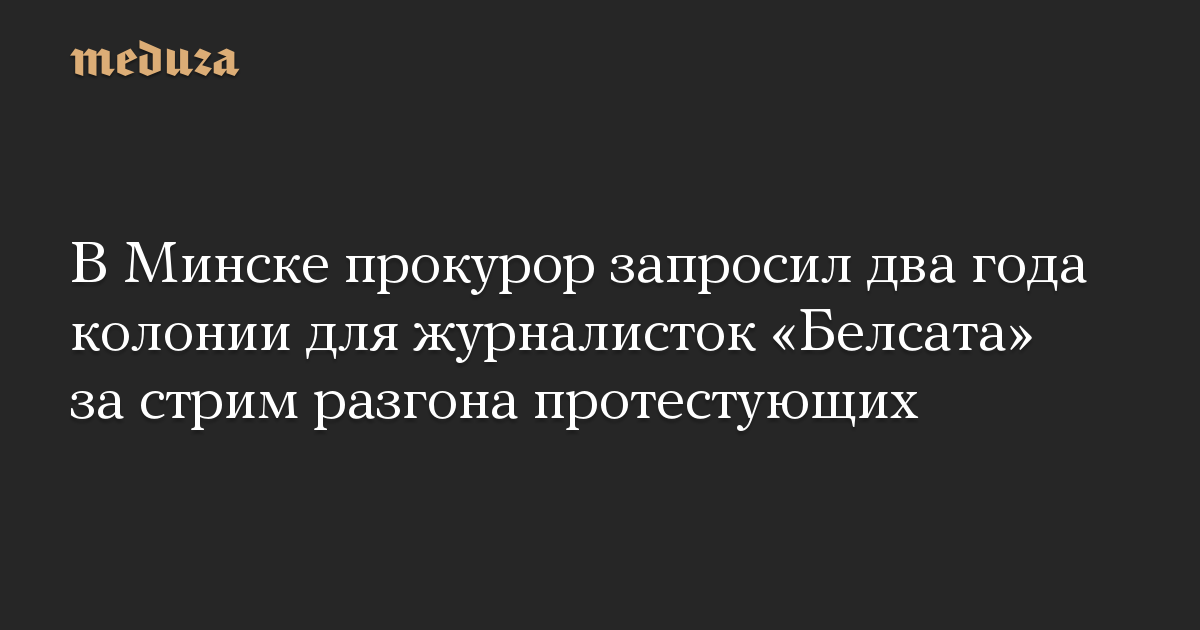 В Минске прокурор запросил два года колонии для журналисток Белсата за стрим разгона протестующих