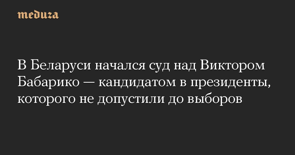 В Беларуси начался суд над Виктором Бабарико  кандидатом в президенты, которого не допустили до выборов