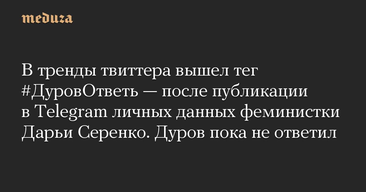 В тренды твиттера вышел тег #ДуровОтветь  после публикации в Telegram личных данных феминистки Дарьи Серенко. Дуров пока не ответил
