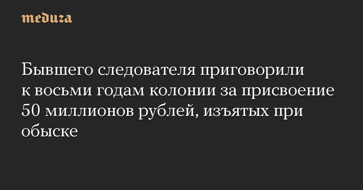 Бывшего следователя приговорили к восьми годам колонии за присвоение 50 миллионов рублей, изъятых при обыске